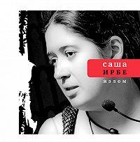 Саша Ирбe -Излом (сборник)
