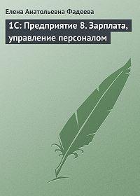 Елена Анатольевна Фадеева -1С: Предприятие 8. Зарплата, управление персоналом