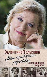 Валентина Талызина -Мои пригорки, ручейки. Воспоминания актрисы