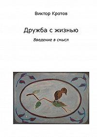Виктор Кротов -Дружба с жизнью: введение в смысл. Ознакомительное введение