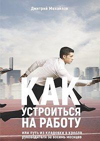 Дмитрий Михайлов -Как устроиться наработу. Или путь изкладовки вкреслоруководителя завосемь месяцев
