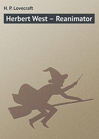 H. Lovecraft - Herbert West – Reanimator