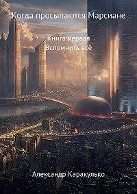 Александр Ильич Каракулько -Когда просыпаются Марсиане. Книга Первая. Вспомнить Всё