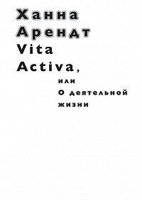 Ханна Арендт -Vita Activa, илиОдеятельной жизни