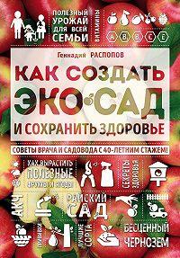 Геннадий Распопов -Как создать экосад и сохранить здоровье. Советы врача и садовода с 40-летним стажем!