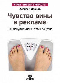 Алексей Н. Иванов -Чувство вины в рекламе. Как побудить клиентов к покупке