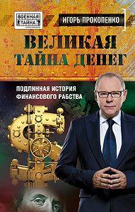 Игорь Прокопенко -Великая тайна денег. Подлинная история финансового рабства