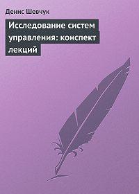 Денис Шевчук -Исследование систем управления: конспект лекций