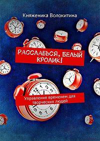 Княженика Волокитина -Расслабься, Белый Кролик! Управление временем для творческих людей