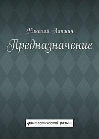 Николай Лапшин -Предназначение. фантастический роман