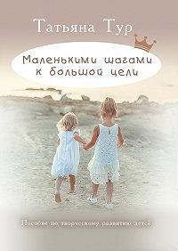 Татьяна Тур - Маленькими шагами к большой цели