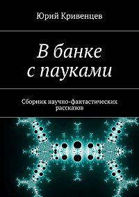 Юрий Кривенцев -Вбанке спауками. Сборник научно-фантастических рассказов