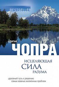 Дипак Чопра -Исцеляющая сила разума: духовный путь к решению самых важных жизненных проблем