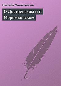 Николай Михайловский -О Достоевском и г. Мережковском