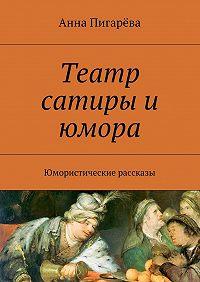 Анна Пигарёва - Театр сатиры и юмора. Юмористические рассказы