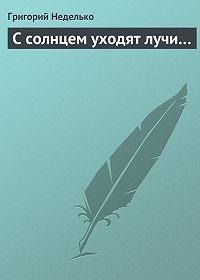 Григорий Неделько -С солнцем уходят лучи…
