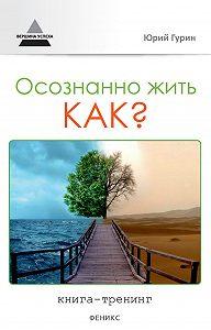 Юрий Гурин - Осознанно жить. Как? Книга-тренинг