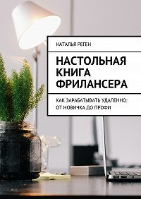 Наталья Реген -Настольная книга фрилансера. Как зарабатывать удаленно: отновичка допрофи