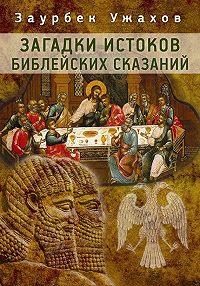 Заурбек Ужахов -Загадки истоков библейских сказаний