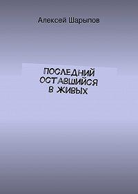 Алексей Шарыпов -Последний оставшийся вживых