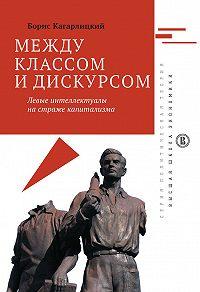 Борис Кагарлицкий -Между классом и дискурсом. Левые интеллектуалы на страже капитализма