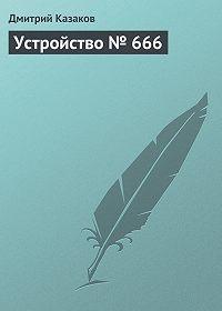 Дмитрий Казаков -Устройство № 666