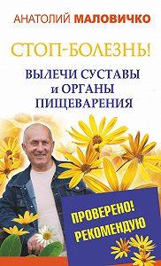 Анатолий Маловичко -СТОП-болезнь! Вылечи суставы и органы пищеварения