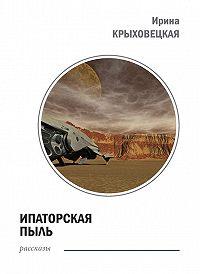 Ирина Крыховецкая -Ипаторская пыль (сборник)