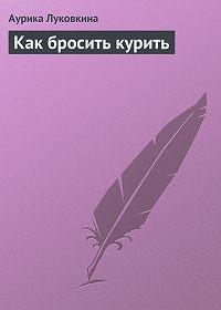 Аурика Луковкина - Как бросить курить