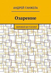 Андрей Ганжела -Озарение. Мировой бестселлер