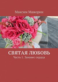 Максим Мажорин -Святая любовь. Часть 1. Занавес сердца