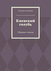 Татьяна Савченко -Киевский голубь. Сборник стихов