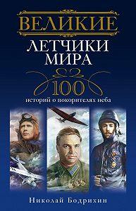 Николай Георгиевич Бодрихин -Великие летчики мира. 100 историй о покорителях неба