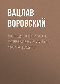 Вацлав Воровский -Между прочим. Не отрезвление ли? (23 марта 1912 г.)