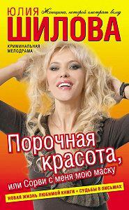 Юлия Шилова - Порочная красота, или Сорви с меня мою маску