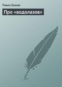 Павел Бажов -Про «водолазов»