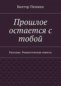 Виктор Александрович Пимкин -Прошлое остается с тобой. Рассказы. Романтическая повесть