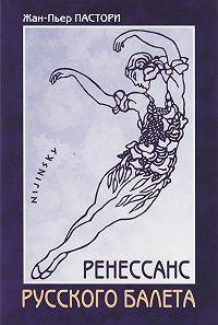 Жан-Пьер Пастори -Ренессанс Русского балета