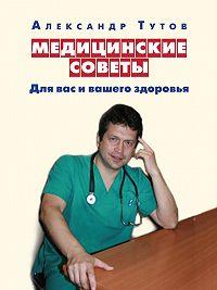 Александр Тутов -Медицинские советы. Для вас и вашего здоровья