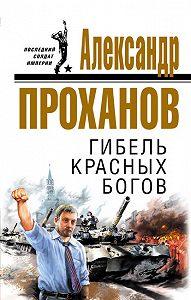 Александр Проханов -Гибель красных богов