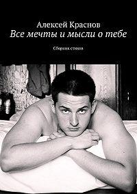 Алексей Краснов -Все мечты и мысли о тебе. Сборник стихов
