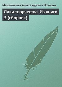 Максимилиан Александрович Волошин -Лики творчества. Из книги 3 (сборник)