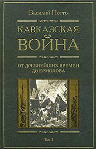 Василий Потто - Кавказская война. Том 1. От древнейших времен до Ермолова