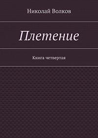 Николай Волков -Плетение. Книга четвертая