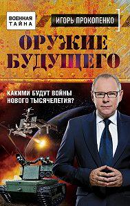 Игорь Прокопенко -Оружие будущего. Какими будут войны нового тысячелетия?