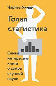 Чарльз Уилан -Голая статистика. Самая интересная книга о самой скучной науке