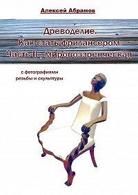 Алексей Абрамов -Древоделие. Как стать фрилансером