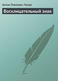 Антон Чехов -Восклицательный знак