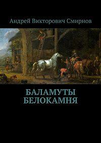 Андрей Смирнов -Баламуты Белокамня