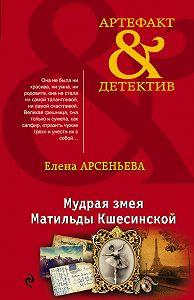 Елена Арсеньевна Арсеньева -Мудрая змея Матильды Кшесинской